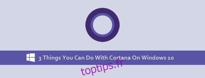 3 choses que vous pouvez faire avec Cortana dans Windows 10